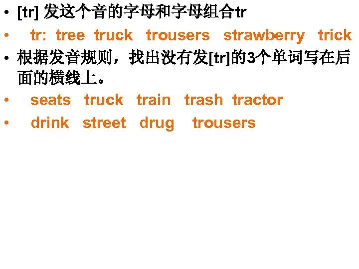 • [tr] 发这个音的字母和字母组合tr • tr: tree truck trousers strawberry trick • 根据发音规则,找出没有发[tr]的3个单词写在后 面的横线上。