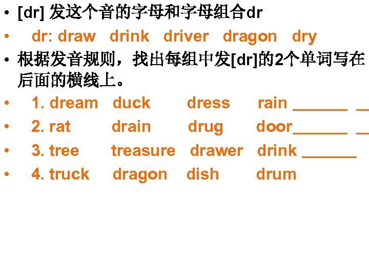 • [dr] 发这个音的字母和字母组合dr • dr: draw drink driver dragon dry • 根据发音规则,找出每组中发[dr]的2个单词写在 后面的横线上。