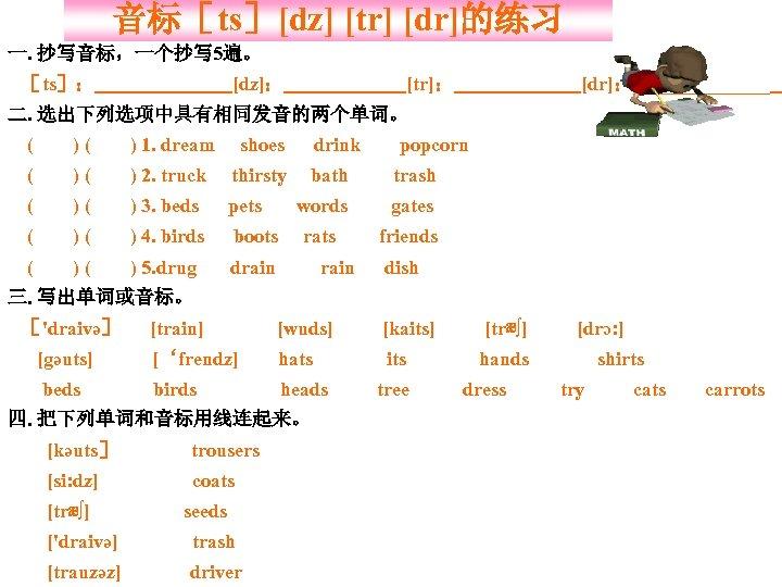 音标[ts][dz] [tr] [dr]的练习 一. 抄写音标,一个抄写 5遍。 [dz]: [ts]: [tr]: [dr]:_______ 二. 选出下列选项中具有相同发音的两个单词。 ( )(