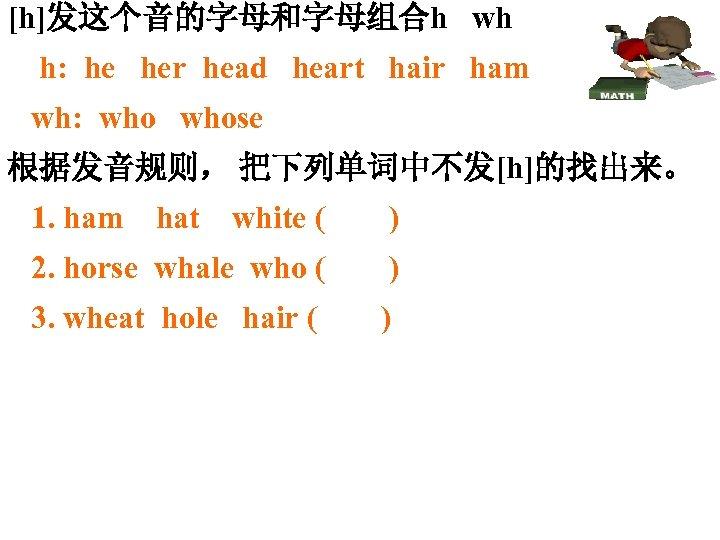 [h]发这个音的字母和字母组合h wh h: he her head heart hair ham wh: whose 根据发音规则, 把下列单词中不发[h]的找出来。 1.