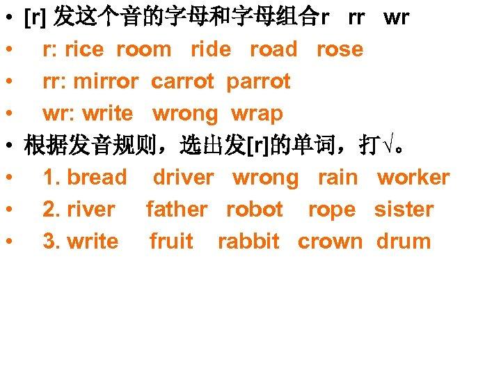 • [r] 发这个音的字母和字母组合r rr wr • r: rice room ride road rose •