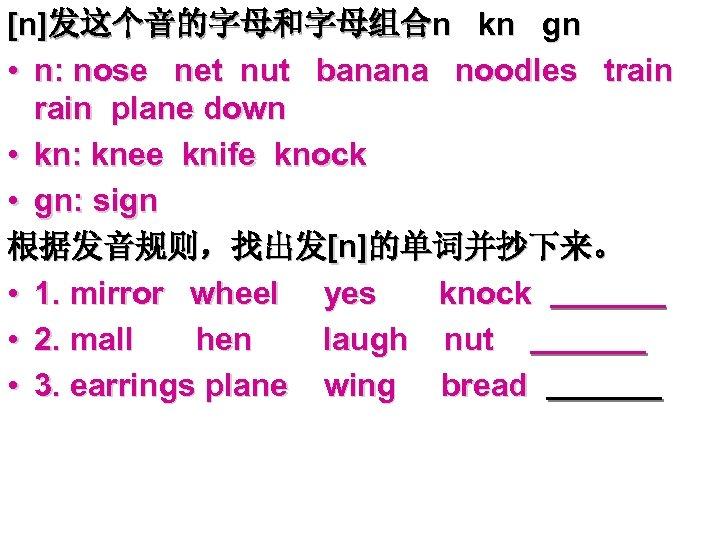[n]发这个音的字母和字母组合n kn gn • n: nose net nut banana noodles train plane down •