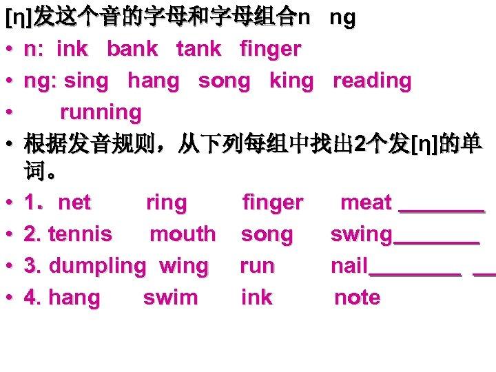 [η]发这个音的字母和字母组合n ng • n: ink bank tank finger • ng: sing hang song king