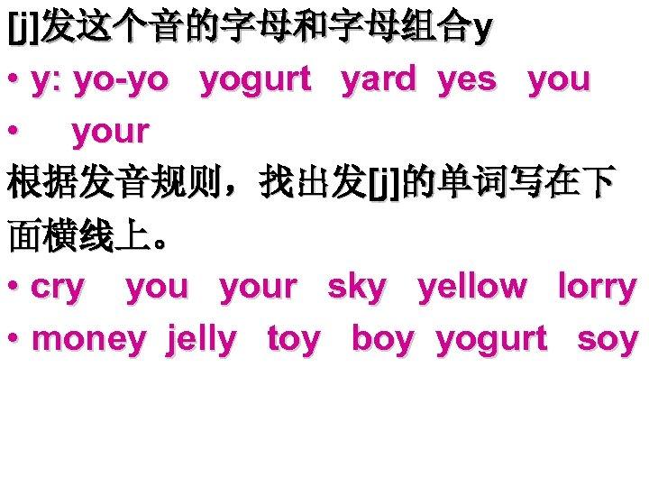 [j]发这个音的字母和字母组合y • y: yo-yo yogurt yard yes you • your 根据发音规则,找出发[j]的单词写在下 面横线上。 • cry