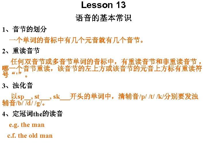 """Lesson 13 语音的基本常识 1、音节的划分 一个单词的音标中有几个元音就有几个音节。 2、重读音节 任何双音节或多音节单词的音标中,有重读音节和非重读音节 , 哪一个音节重读,该音节的左上方或该音节的元音上方标有重读符 号""""'""""。 3、浊化音 以sp__, st___, sk___开头的单词中,清辅音/p/"""