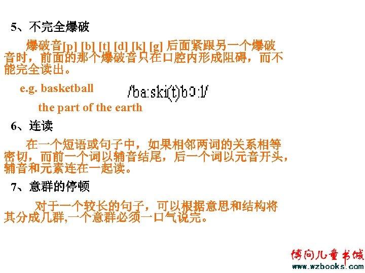 5、不完全爆破 爆破音[p] [b] [t] [d] [k] [g] 后面紧跟另一个爆破 音时,前面的那个爆破音只在口腔内形成阻碍,而不 能完全读出。 e. g. basketball the