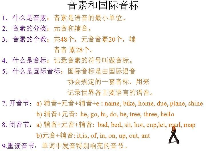 音素和国际音标 1.什么是音素:音素是语音的最小单位。 2.音素的分类:元音和辅音。 3.音素的个数:共 48个,元音音素 20个,辅 音音 素 28个。 4.什么是音标:记录音素的符号叫做音标。 5.什么是国际音标:国际音标是由国际语音 协会规定的一套音标,用来 记录世界各主要语言的语音。 7.