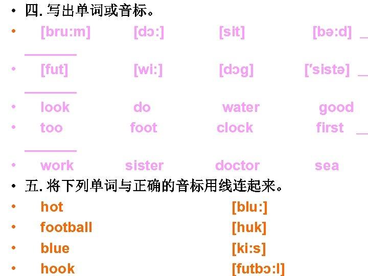 • 四. 写出单词或音标。 • [bru: m] [dɔ: ] [sit] • [fut] [wi: ]