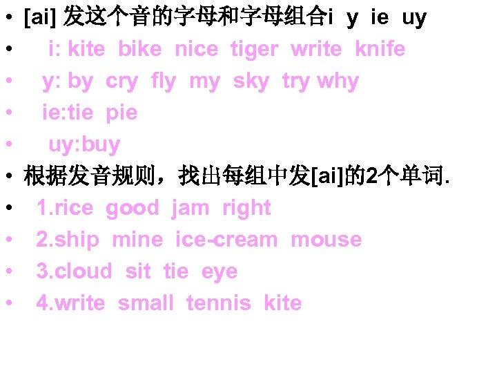 • [ai] 发这个音的字母和字母组合i y ie uy • i: kite bike nice tiger write