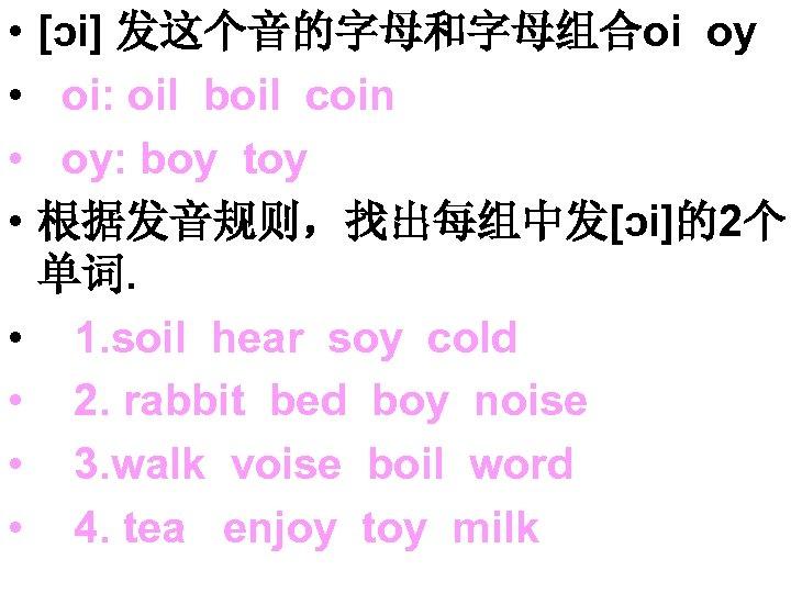 • • [ɔi] 发这个音的字母和字母组合oi oy oi: oil boil coin oy: boy toy 根据发音规则,找出每组中发[ɔi]的2个