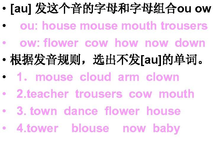 • • [au] 发这个音的字母和字母组合ou ow ou: house mouth trousers ow: flower cow how
