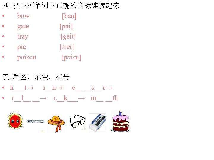 四. 把下列单词下正确的音标连接起来 • bow [bau] • gate [pai] • tray [geit] • pie [trei]