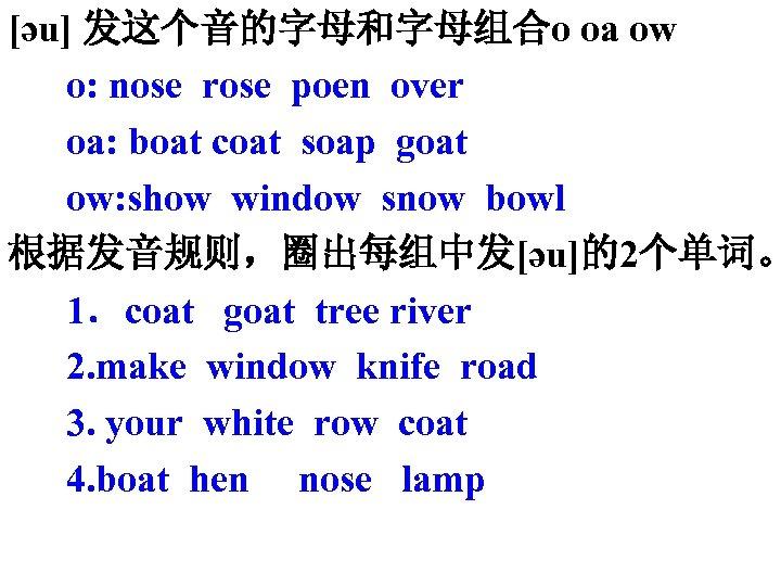 [әu] 发这个音的字母和字母组合o oa ow o: nose rose poen over oa: boat coat soap goat
