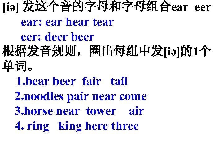 [iә] 发这个音的字母和字母组合ear eer ear: ear hear tear eer: deer beer 根据发音规则,圈出每组中发[iә]的1个 单词。 1. bear