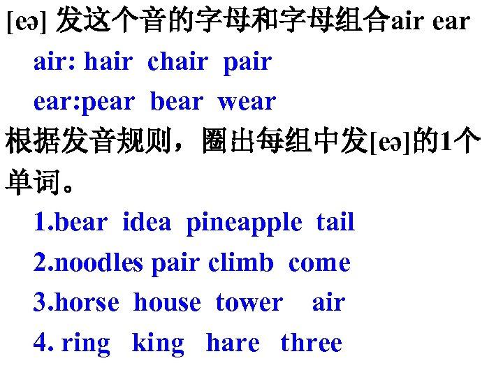 [eә] 发这个音的字母和字母组合air ear air: hair chair pair ear: pear bear wear 根据发音规则,圈出每组中发[eә]的1个 单词。 1.