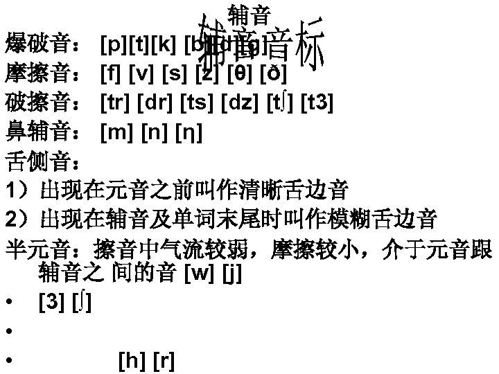 辅音 爆破音: [p][t][k] [b][d][g] 摩擦音: [f] [v] [s] [z] [θ] [ð] 破擦音: [tr] [dr]