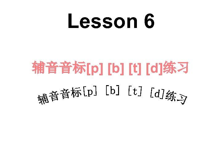 Lesson 6 辅音音标[p] [b] [t] [d]练习