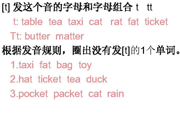 [t] 发这个音的字母和字母组合 t tt t: table tea taxi cat rat fat ticket Tt: butter