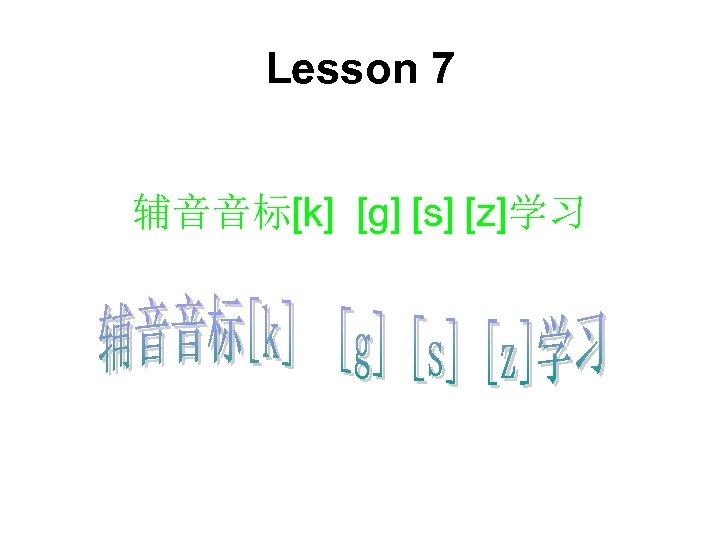 Lesson 7 辅音音标[k] [g] [s] [z]学习