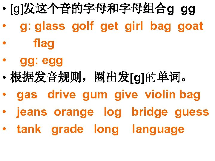 • • [g]发这个音的字母和字母组合g gg g: glass golf get girl bag goat flag gg: