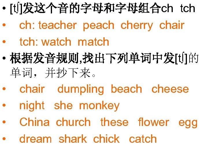 • • [t∫]发这个音的字母和字母组合ch tch ch: teacher peach cherry chair tch: watch match 根据发音规则,
