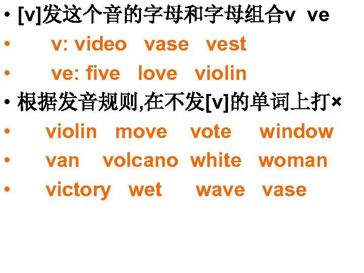 • [v]发这个音的字母和字母组合v ve • v: video vase vest • ve: five love violin