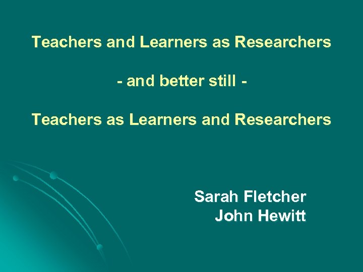 Teachers and Learners as Researchers - and better still Teachers as Learners and Researchers