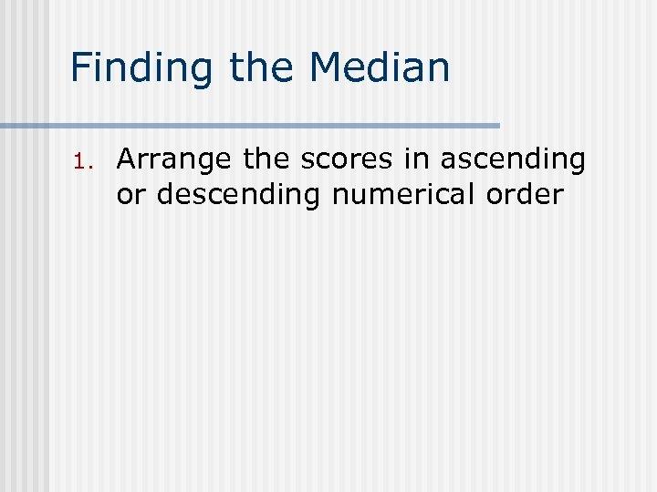 Finding the Median 1. Arrange the scores in ascending or descending numerical order
