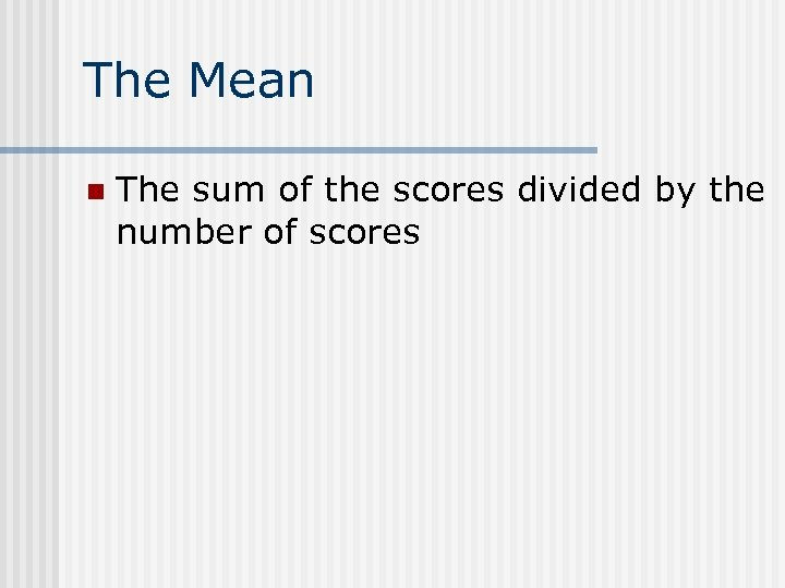 The Mean n The sum of the scores divided by the number of scores