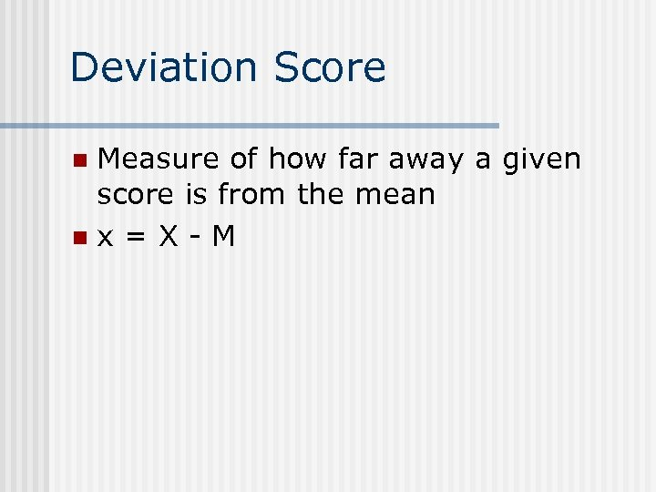 Deviation Score Measure of how far away a given score is from the mean