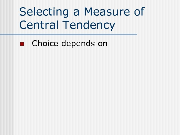 Selecting a Measure of Central Tendency n Choice depends on