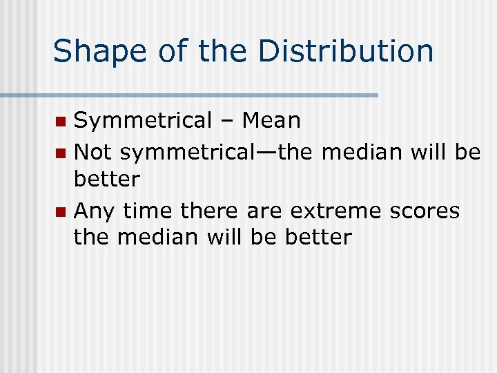 Shape of the Distribution Symmetrical – Mean n Not symmetrical—the median will be better