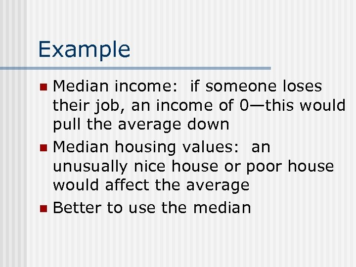 Example Median income: if someone loses their job, an income of 0—this would pull