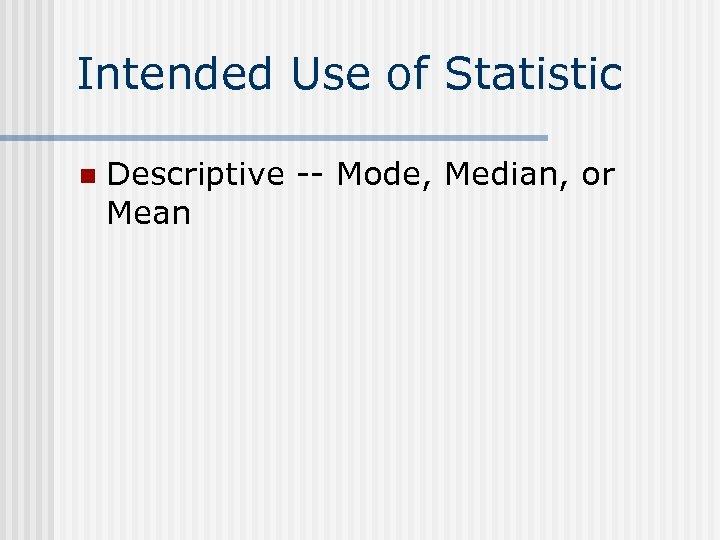 Intended Use of Statistic n Descriptive -- Mode, Median, or Mean