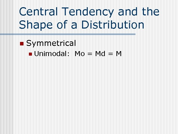 Central Tendency and the Shape of a Distribution n Symmetrical n Unimodal: Mo =