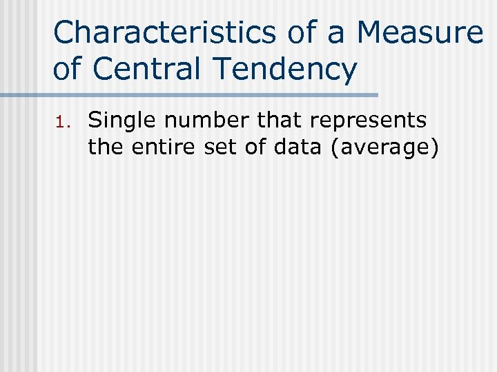 Characteristics of a Measure of Central Tendency 1. Single number that represents the entire