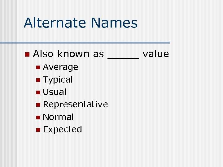 Alternate Names n Also known as _____ value Average n Typical n Usual n