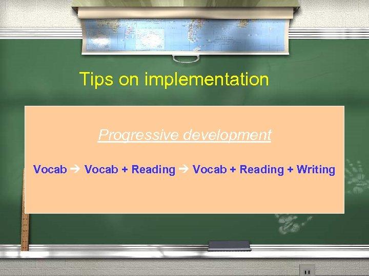 Tips on implementation Progressive development Vocab + Reading + Writing