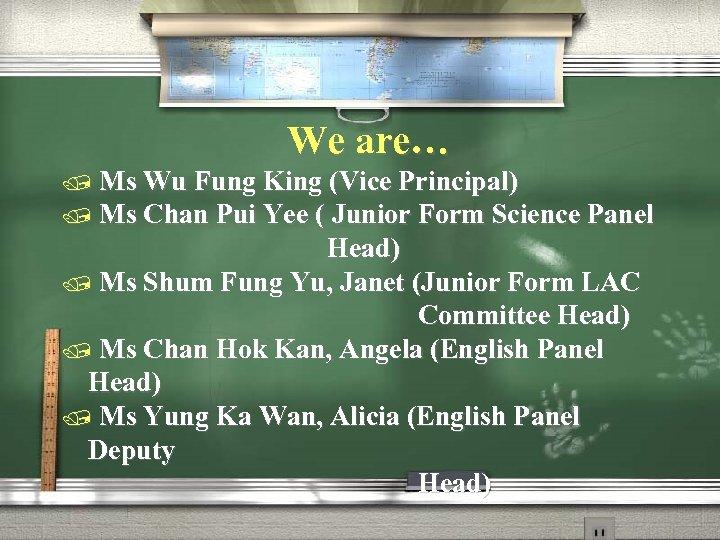 We are… / Ms Wu Fung King (Vice Principal) / Ms Chan Pui Yee