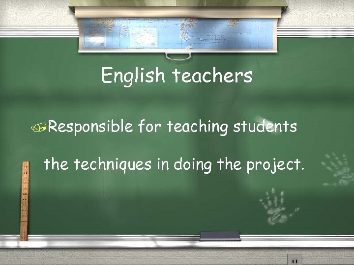 English teachers /Responsible for teaching students the techniques in doing the project.