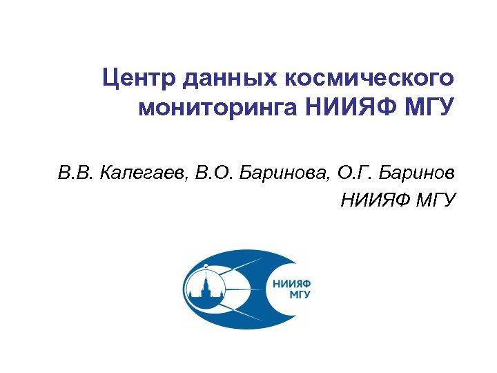 Центр данных космического мониторинга НИИЯФ МГУ В. В. Калегаев, В. О. Баринова, О. Г.