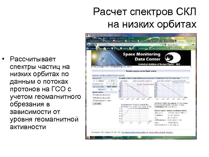 Расчет спектров СКЛ на низких орбитах • Рассчитывает спектры частиц на низких орбитах по