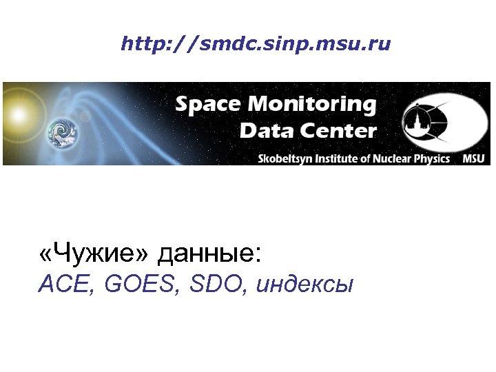 http: //smdc. sinp. msu. ru «Чужие» данные: ACE, GOES, SDO, индексы