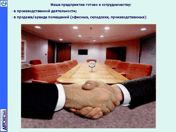 Наше предприятие готово к сотрудничеству: - в производственной деятельности; - в продаже/аренде помещений (офисных,