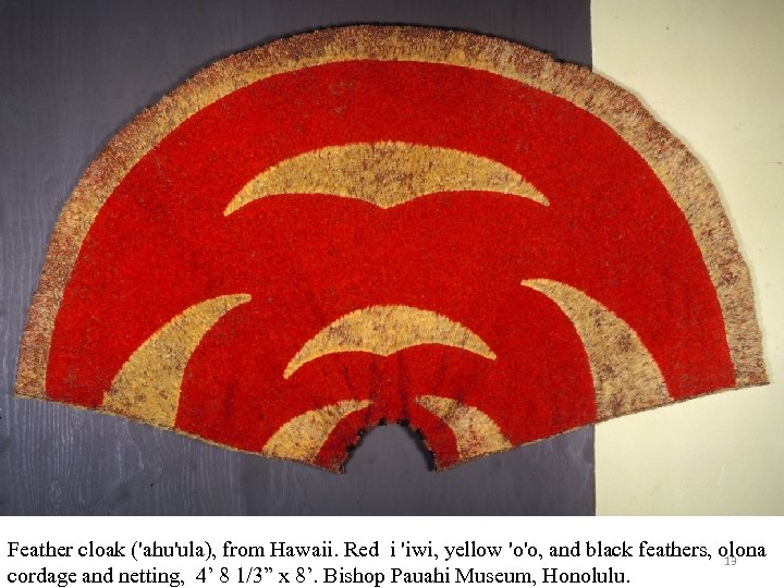 Feather cloak ('ahu'ula), from Hawaii. Red i 'iwi, yellow 'o'o, and black feathers, olona