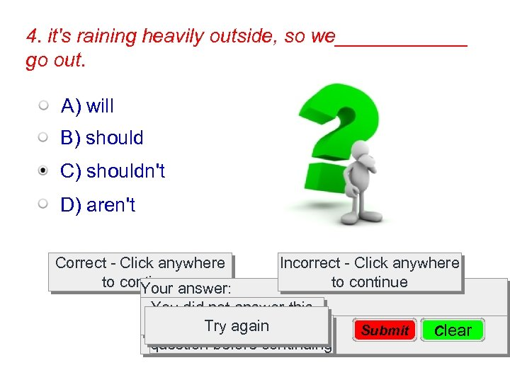 4. it's raining heavily outside, so we______ go out. A) will B) should C)