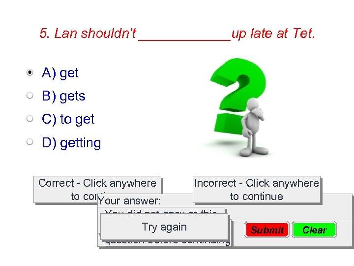 5. Lan shouldn't ______up late at Tet. A) get B) gets C) to get