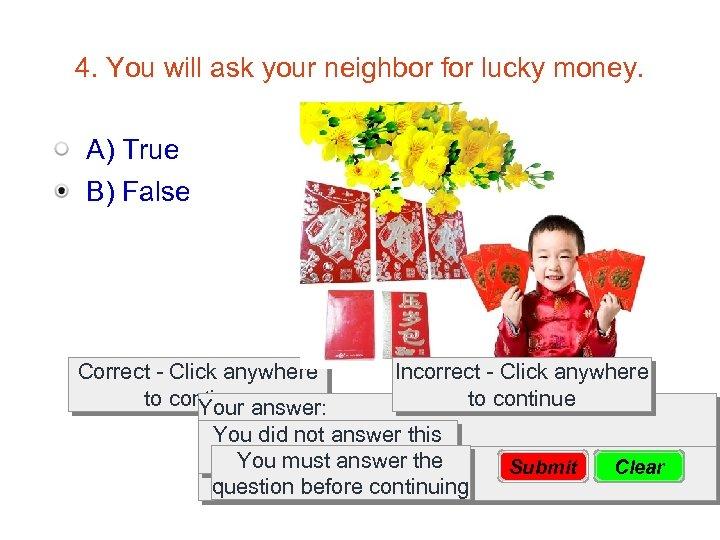 4. You will ask your neighbor for lucky money. A) True B) False Correct