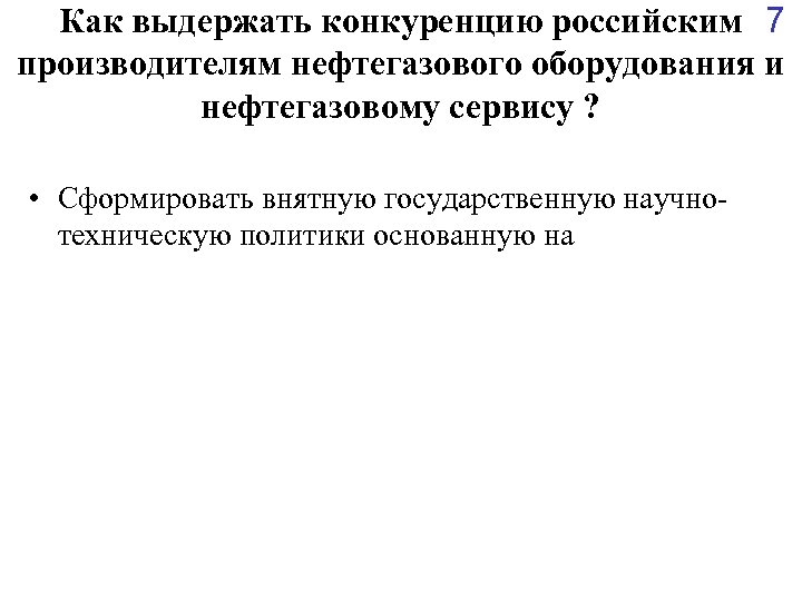Как выдержать конкуренцию российским 7 производителям нефтегазового оборудования и нефтегазовому сервису ? • Сформировать