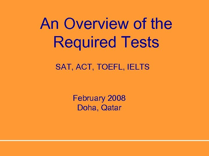 An Overview of the Required Tests SAT, ACT, TOEFL, IELTS February 2008 Doha, Qatar